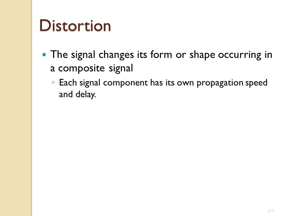 3.75 Distortion The signal changes its form or shape occurring in a composite signal ◦ Each signal component has its own propagation speed and delay.