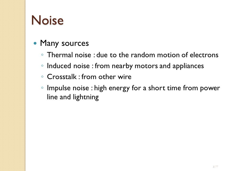 3.77 Noise Many sources ◦ Thermal noise : due to the random motion of electrons ◦ Induced noise : from nearby motors and appliances ◦ Crosstalk : from other wire ◦ Impulse noise : high energy for a short time from power line and lightning