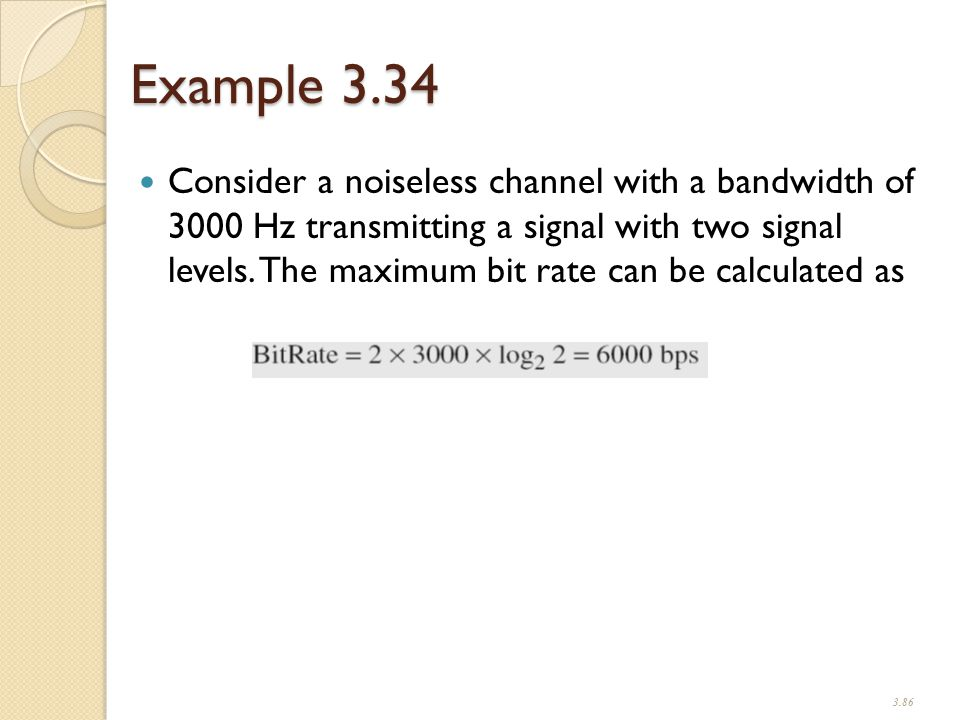 Example 3.34 Consider a noiseless channel with a bandwidth of 3000 Hz transmitting a signal with two signal levels.