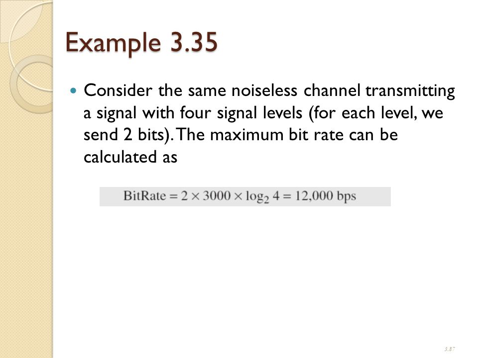 Example 3.35 Consider the same noiseless channel transmitting a signal with four signal levels (for each level, we send 2 bits).