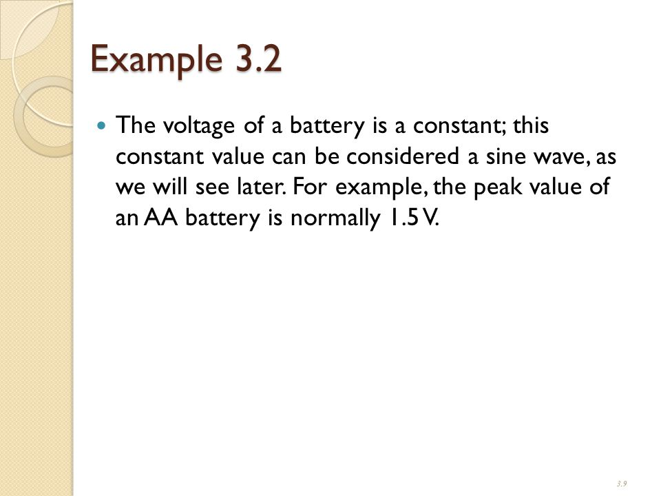 Example 3.2 The voltage of a battery is a constant; this constant value can be considered a sine wave, as we will see later.