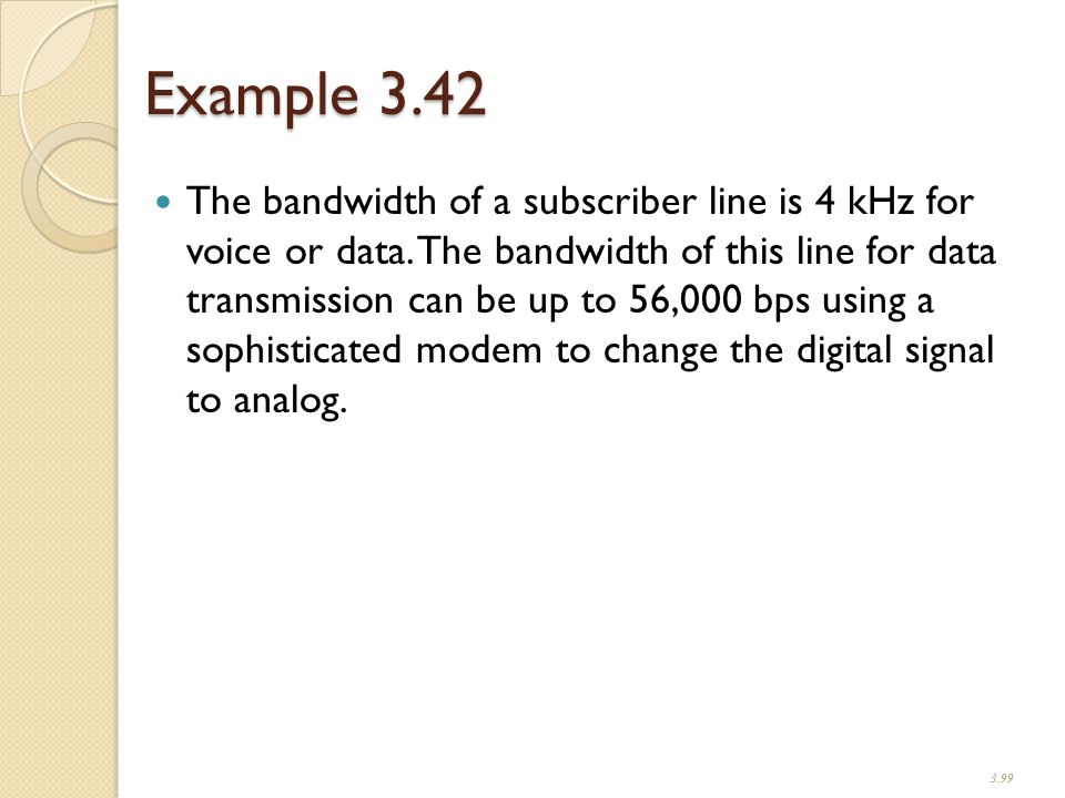 Example 3.42 The bandwidth of a subscriber line is 4 kHz for voice or data.