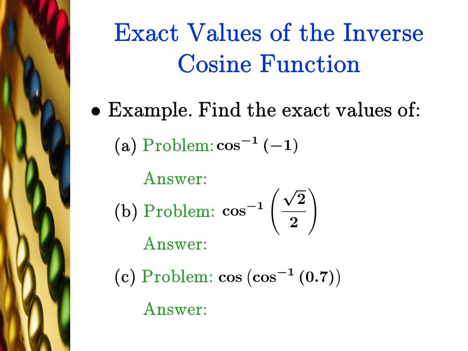 Exact Values of the Inverse Cosine Function Example. Find the exact values of: (a) Problem: Answer: (b) Problem: Answer: (c) Problem: Answer: