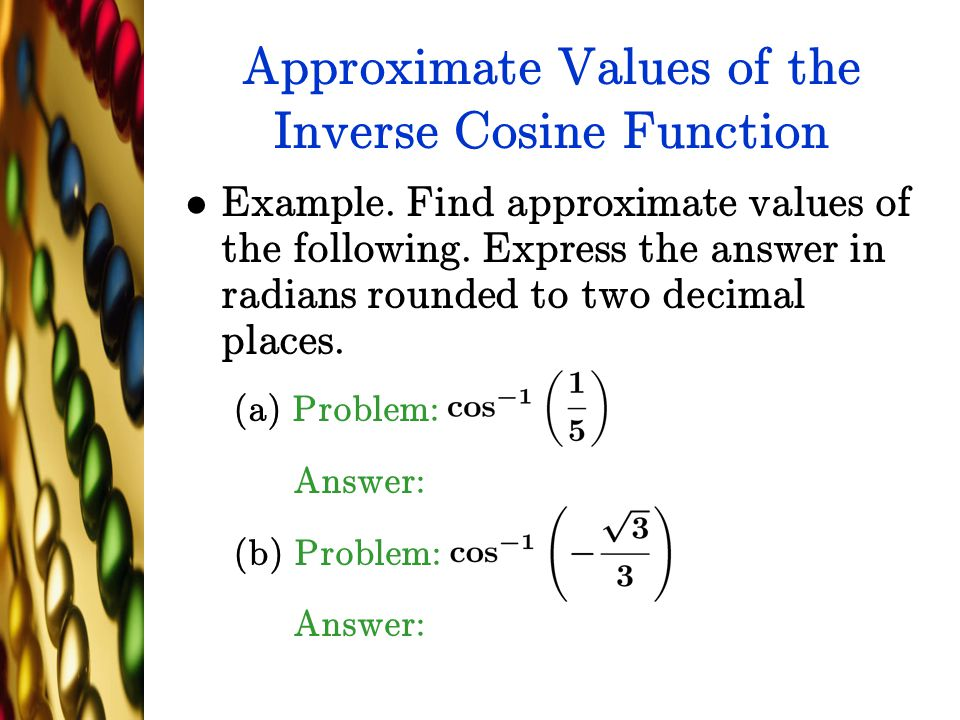 Approximate Values of the Inverse Cosine Function Example. Find approximate values of the following. Express the answer in radians rounded to two deci