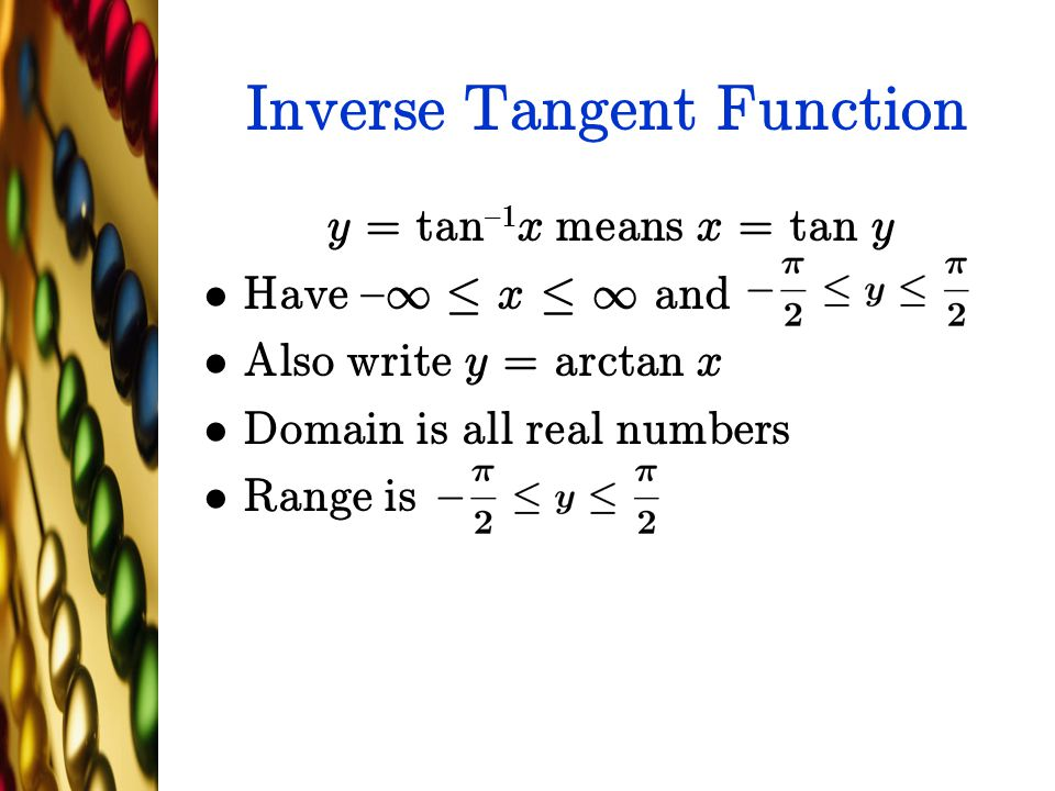 Inverse Tangent Function y = tan {1 x means x = tan y Have { 1 · x · 1 and Also write y = arctan x Domain is all real numbers Range is
