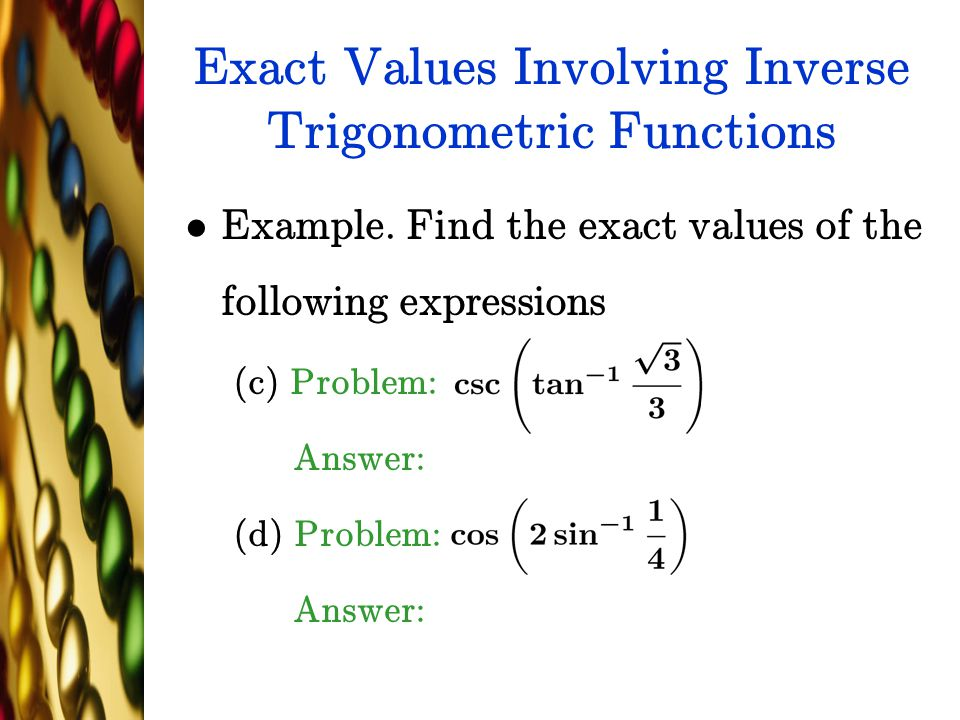 Exact Values Involving Inverse Trigonometric Functions Example. Find the exact values of the following expressions (c) Problem: Answer: (d) Problem: A