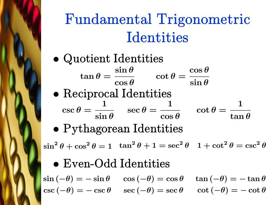 Fundamental Trigonometric Identities Quotient Identities Reciprocal Identities Pythagorean Identities Even-Odd Identities