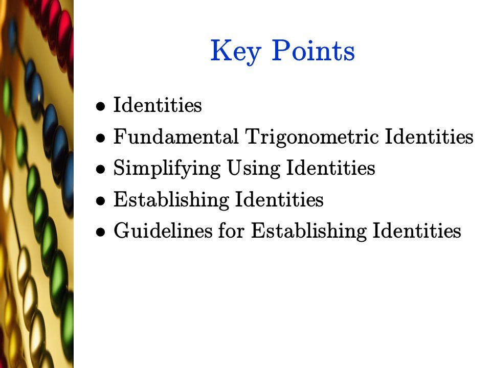 Key Points Identities Fundamental Trigonometric Identities Simplifying Using Identities Establishing Identities Guidelines for Establishing Identities