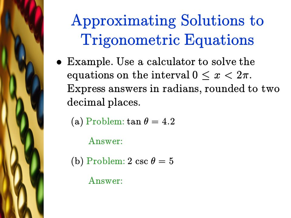 Approximating Solutions to Trigonometric Equations Example. Use a calculator to solve the equations on the interval 0 · x < 2¼. Express answers in rad
