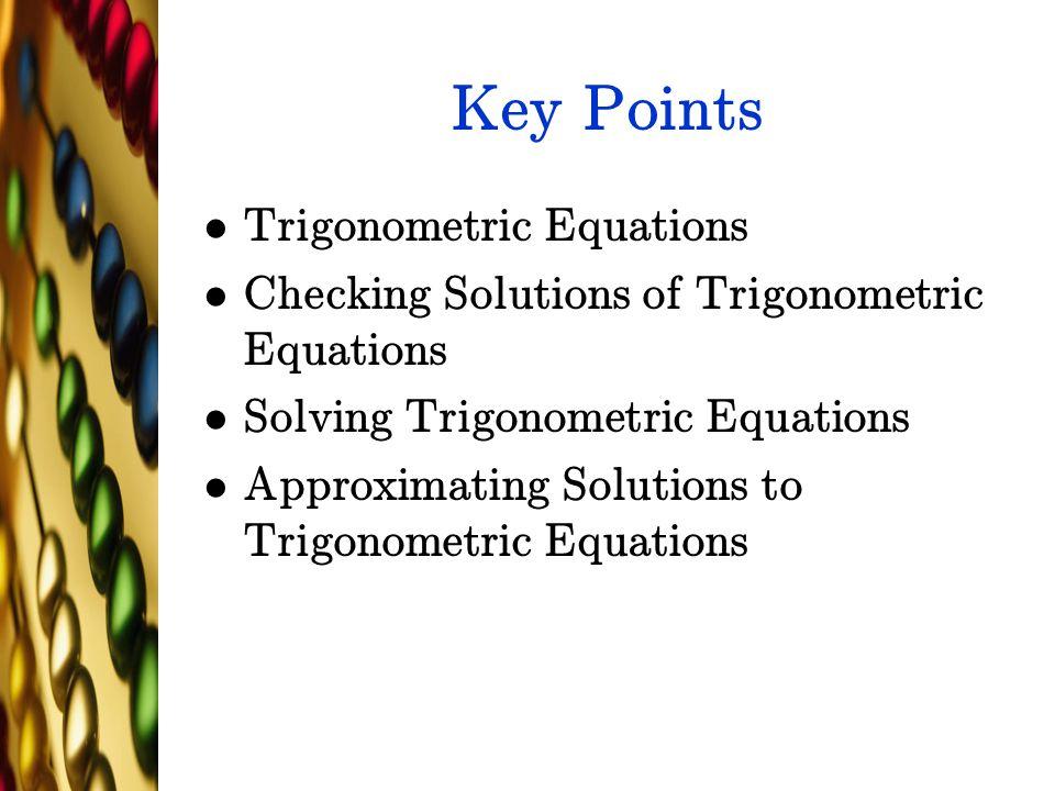 Key Points Trigonometric Equations Checking Solutions of Trigonometric Equations Solving Trigonometric Equations Approximating Solutions to Trigonometric Equations