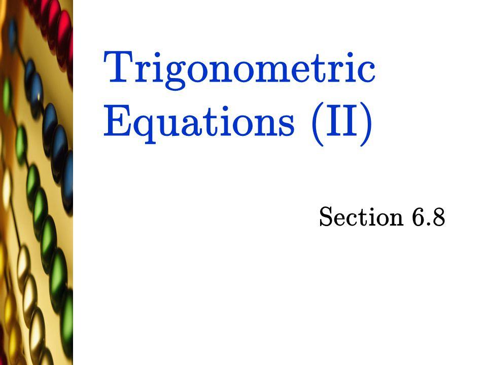 Trigonometric Equations (II) Section 6.8