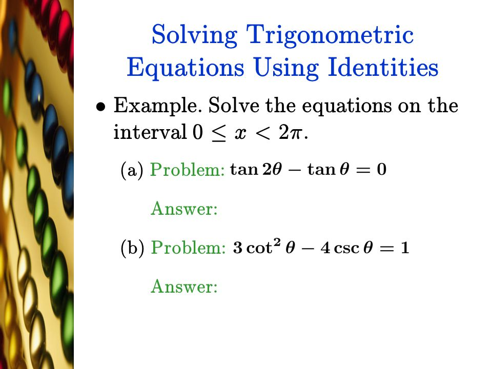 Solving Trigonometric Equations Using Identities Example. Solve the equations on the interval 0 · x < 2¼. (a) Problem: Answer: (b) Problem: Answer: