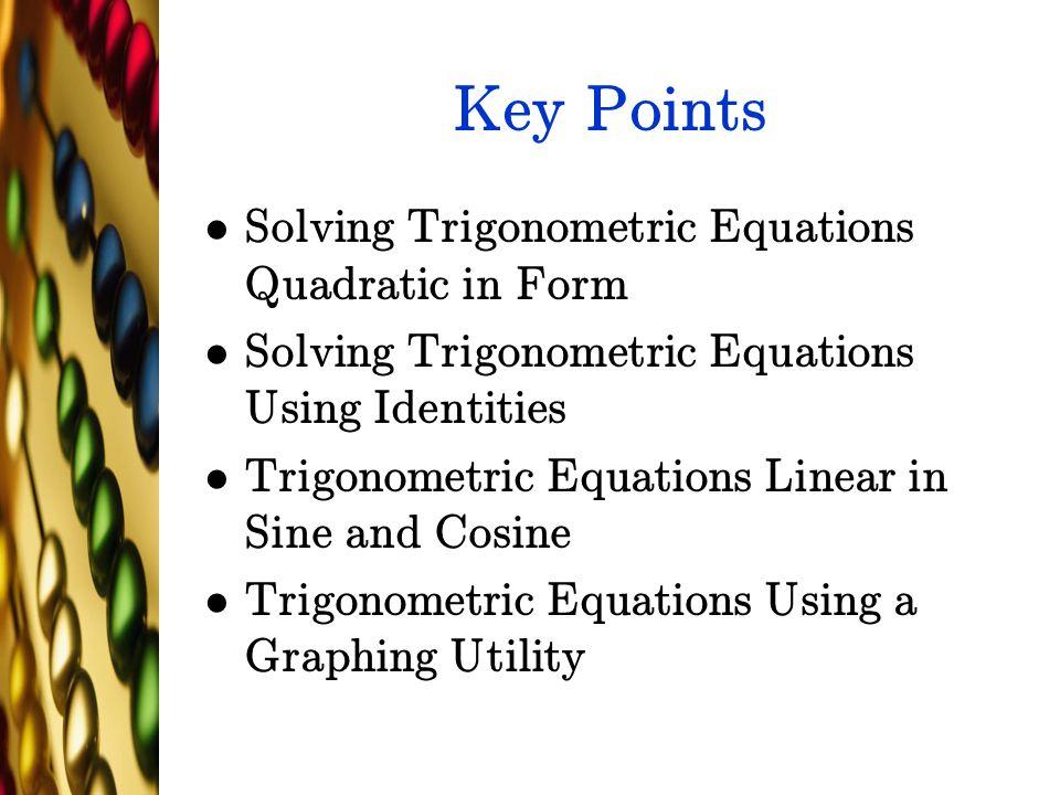 Key Points Solving Trigonometric Equations Quadratic in Form Solving Trigonometric Equations Using Identities Trigonometric Equations Linear in Sine and Cosine Trigonometric Equations Using a Graphing Utility