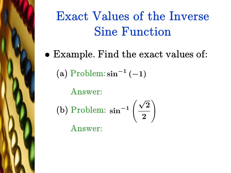 Exact Values of the Inverse Sine Function Example. Find the exact values of: (a) Problem: Answer: (b) Problem: Answer: