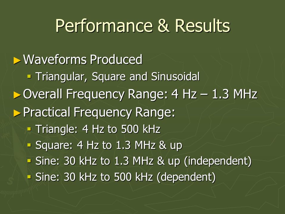 Performance & Results ► Waveforms Produced  Triangular, Square and Sinusoidal ► Overall Frequency Range: 4 Hz – 1.3 MHz ► Practical Frequency Range:  Triangle: 4 Hz to 500 kHz  Square: 4 Hz to 1.3 MHz & up  Sine: 30 kHz to 1.3 MHz & up (independent)  Sine: 30 kHz to 500 kHz (dependent)