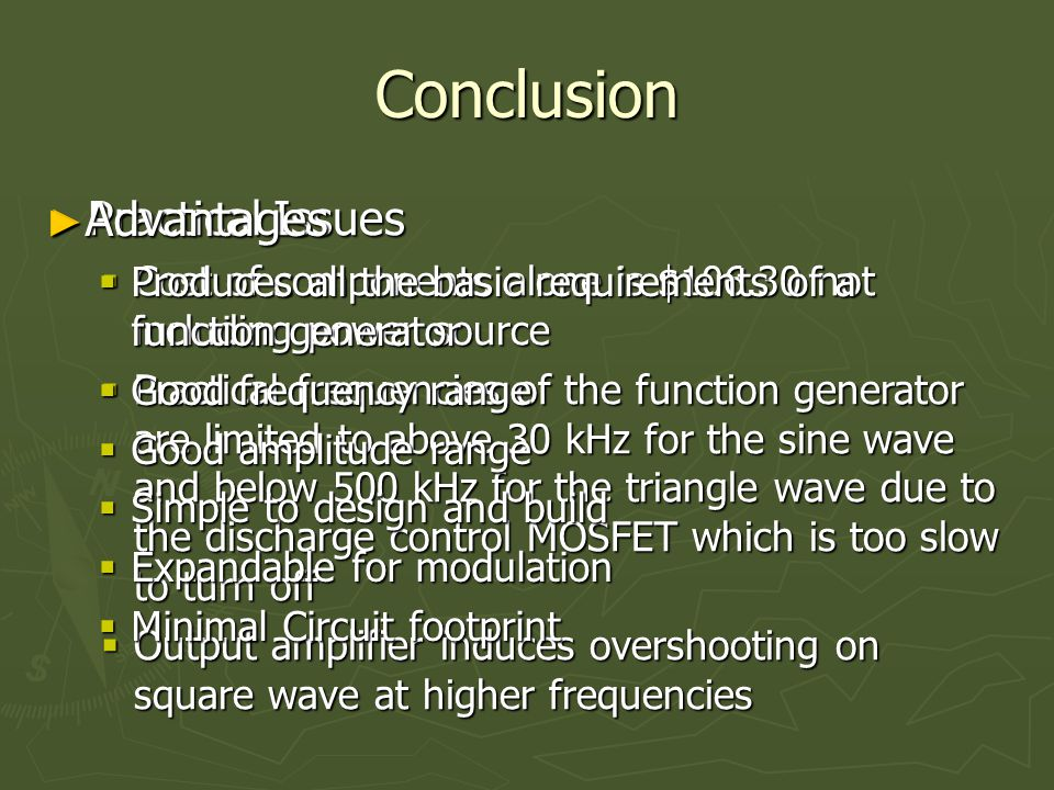 ► Practical Issues  Cost of components alone is $106.30 not including power source  Practical frequencies of the function generator are limited to above 30 kHz for the sine wave and below 500 kHz for the triangle wave due to the discharge control MOSFET which is too slow to turn off  Output amplifier induces overshooting on square wave at higher frequencies ► Advantages  Produces all the basic requirements of a function generator  Good frequency range  Good amplitude range  Simple to design and build  Expandable for modulation  Minimal Circuit footprint Conclusion