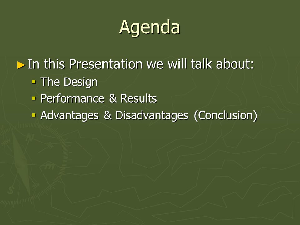Agenda ► In this Presentation we will talk about:  The Design  Performance & Results  Advantages & Disadvantages (Conclusion)
