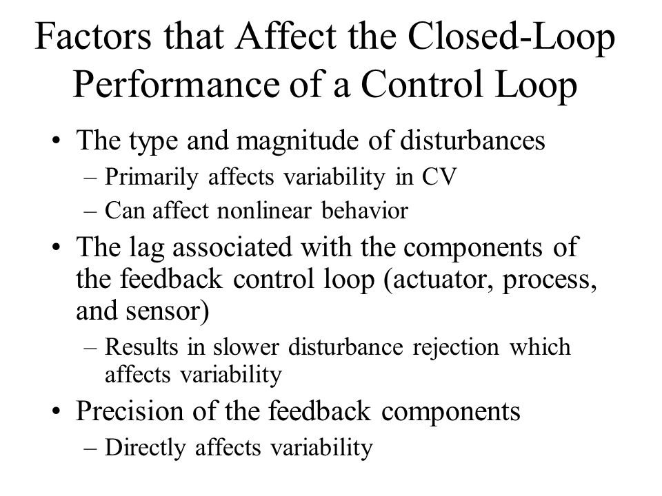 Factors that Affect the Closed-Loop Performance of a Control Loop The type and magnitude of disturbances –Primarily affects variability in CV –Can affect nonlinear behavior The lag associated with the components of the feedback control loop (actuator, process, and sensor) –Results in slower disturbance rejection which affects variability Precision of the feedback components –Directly affects variability