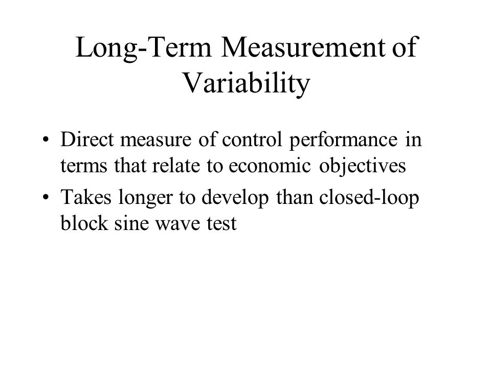 Long-Term Measurement of Variability Direct measure of control performance in terms that relate to economic objectives Takes longer to develop than closed-loop block sine wave test