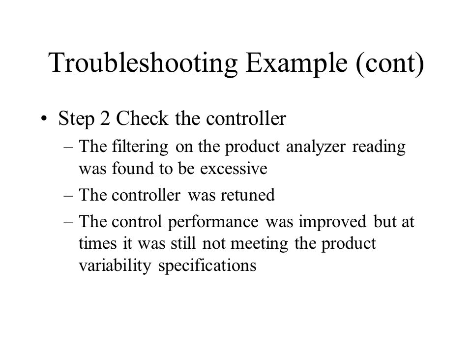 Troubleshooting Example (cont) Step 2 Check the controller –The filtering on the product analyzer reading was found to be excessive –The controller was retuned –The control performance was improved but at times it was still not meeting the product variability specifications