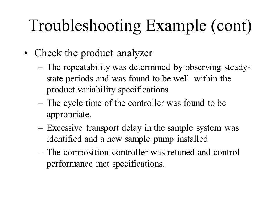 Troubleshooting Example (cont) Check the product analyzer –The repeatability was determined by observing steady- state periods and was found to be well within the product variability specifications.