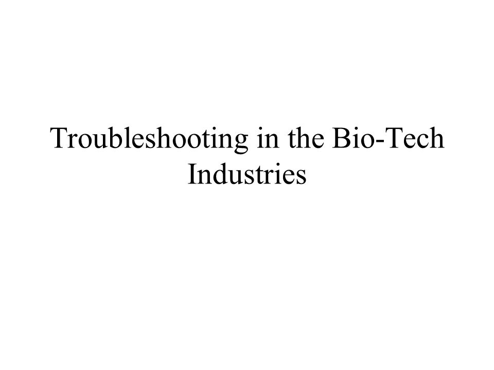 Troubleshooting in the Bio-Tech Industries