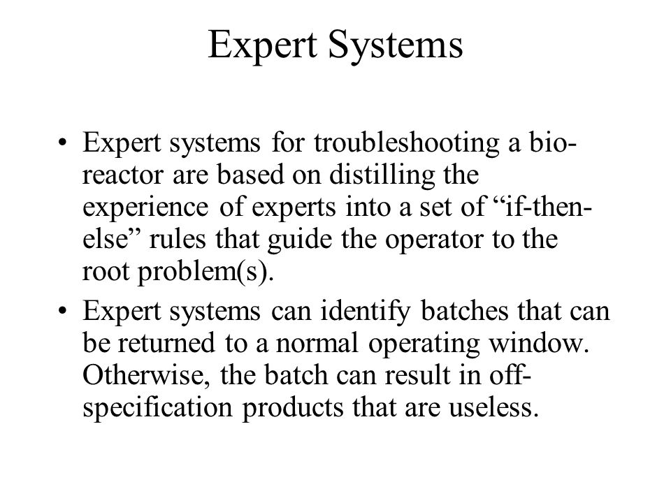 Expert Systems Expert systems for troubleshooting a bio- reactor are based on distilling the experience of experts into a set of if-then- else rules that guide the operator to the root problem(s).