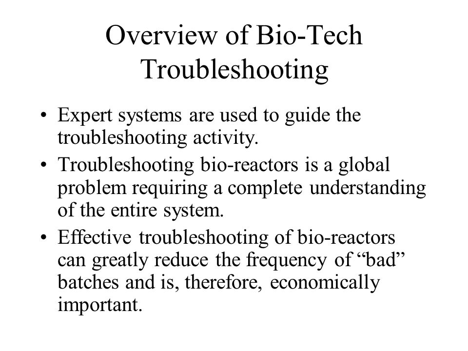 Overview of Bio-Tech Troubleshooting Expert systems are used to guide the troubleshooting activity.