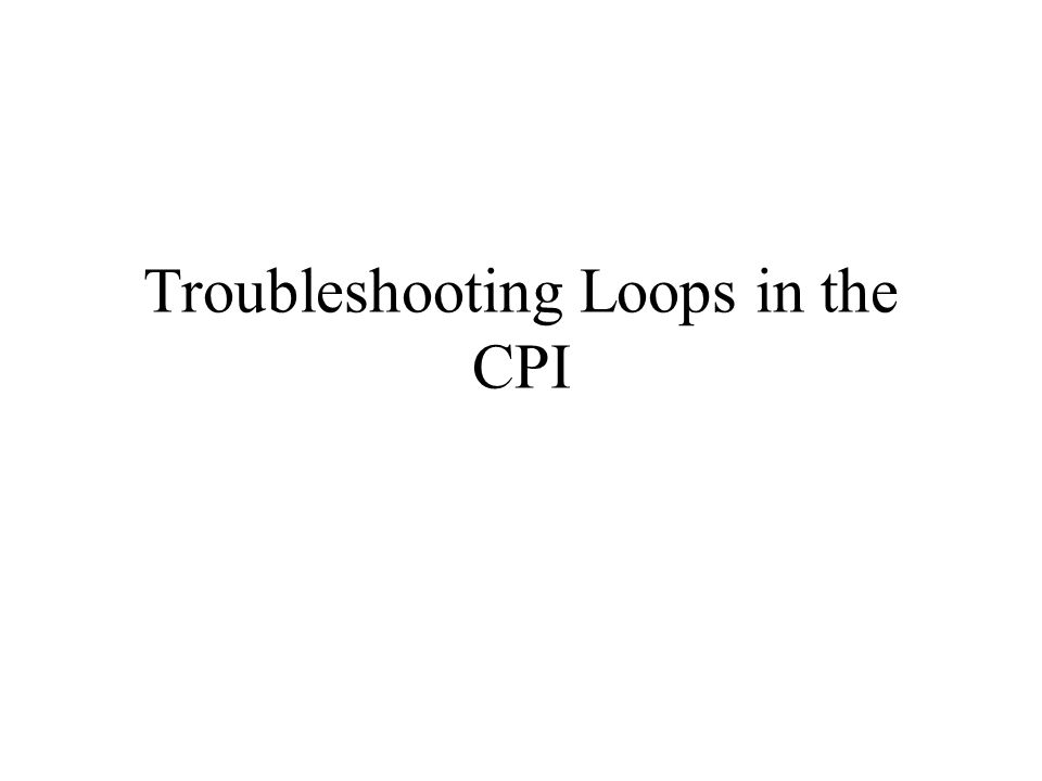 Troubleshooting Loops in the CPI