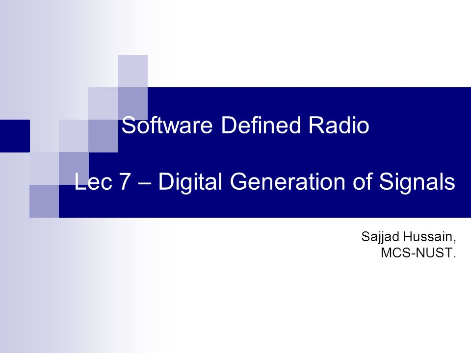 Software Defined Radio Lec 7 – Digital Generation of Signals Sajjad Hussain, MCS-NUST.