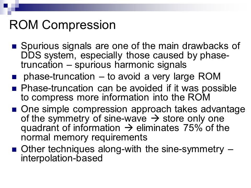 ROM Compression Spurious signals are one of the main drawbacks of DDS system, especially those caused by phase- truncation – spurious harmonic signals phase-truncation – to avoid a very large ROM Phase-truncation can be avoided if it was possible to compress more information into the ROM One simple compression approach takes advantage of the symmetry of sine-wave  store only one quadrant of information  eliminates 75% of the normal memory requirements Other techniques along-with the sine-symmetry – interpolation-based