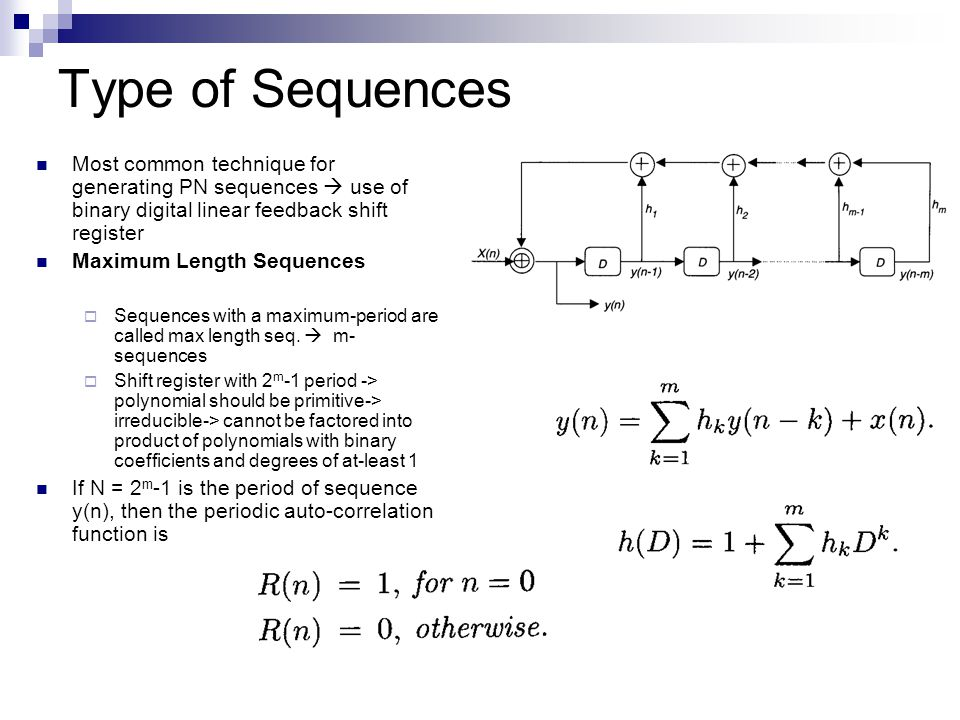 Type of Sequences Most common technique for generating PN sequences  use of binary digital linear feedback shift register Maximum Length Sequences  Sequences with a maximum-period are called max length seq.