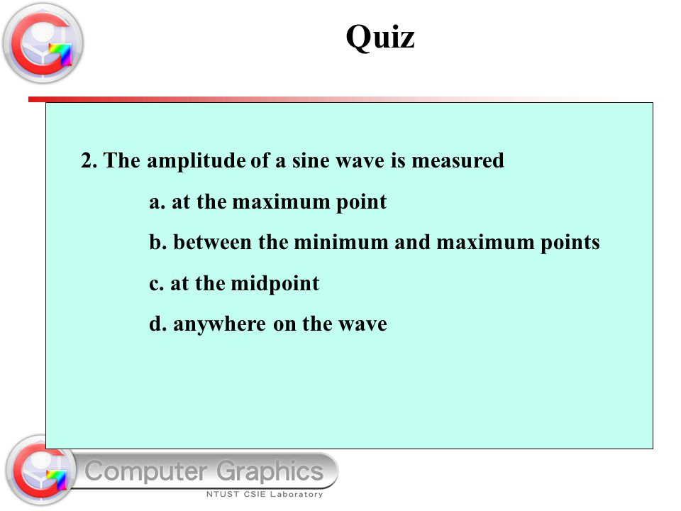 2. The amplitude of a sine wave is measured a. at the maximum point b. between the minimum and maximum points c. at the midpoint d. anywhere on the wa