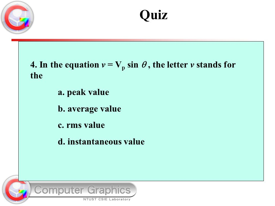 4. In the equation v = V p sin , the letter v stands for the a. peak value b. average value c. rms value d. instantaneous value Quiz