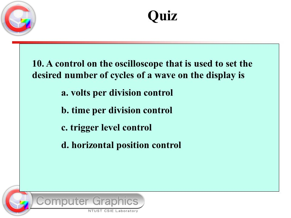 10. A control on the oscilloscope that is used to set the desired number of cycles of a wave on the display is a. volts per division control b. time p