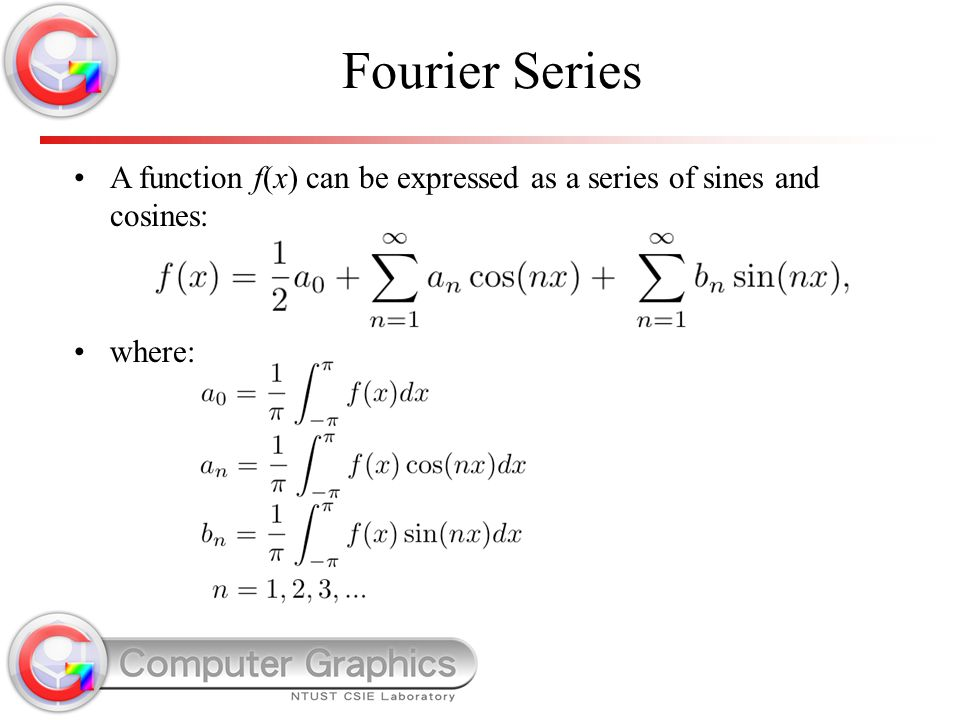 Fourier Series A function f(x) can be expressed as a series of sines and cosines: where: