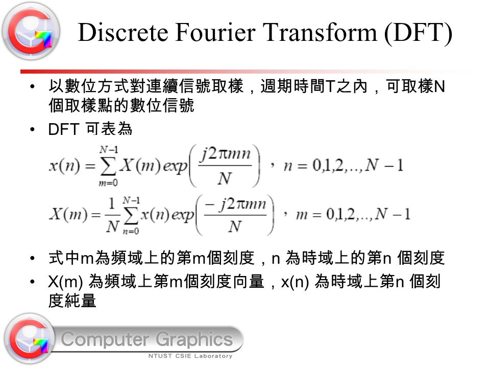 Discrete Fourier Transform (DFT) 以數位方式對連續信號取樣,週期時間 T 之內,可取樣 N 個取樣點的數位信號 DFT 可表為 式中 m 為頻域上的第 m 個刻度, n 為時域上的第 n 個刻度 X(m) 為頻域上第 m 個刻度向量, x(n) 為時域上第 n 個刻