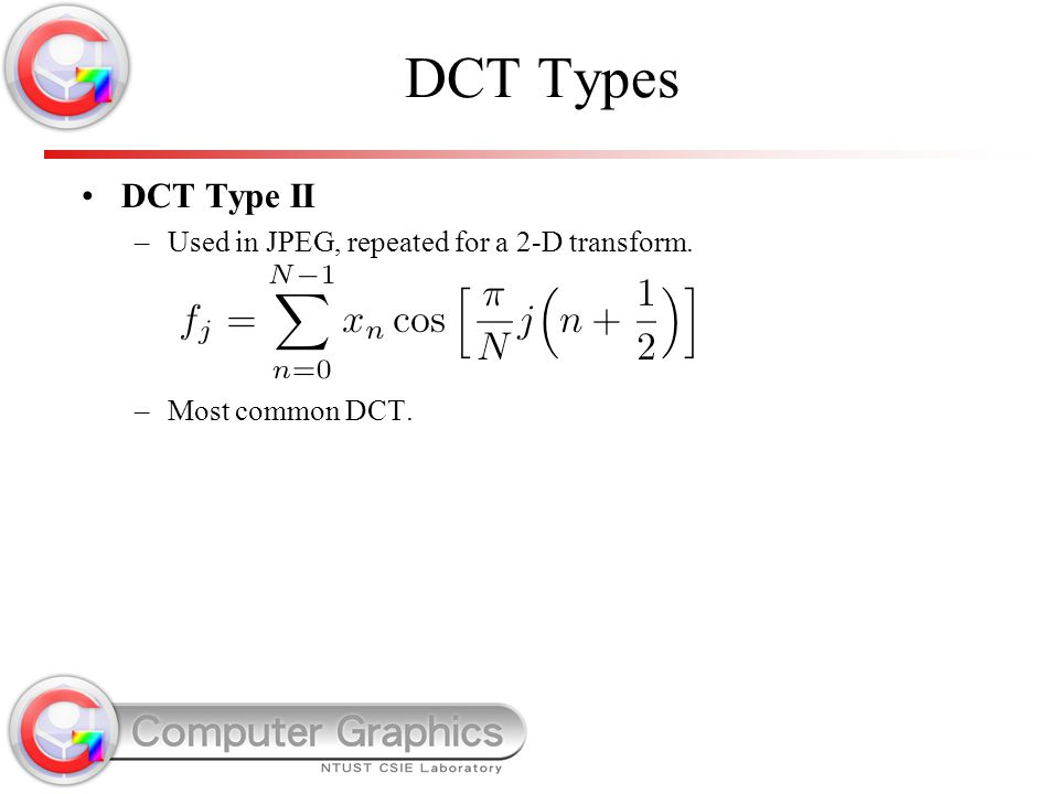 DCT Types DCT Type II –Used in JPEG, repeated for a 2-D transform. –Most common DCT.