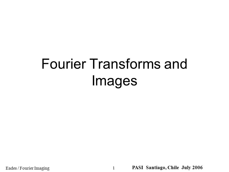 Eades / Fourier Imaging PASI Santiago, Chile July 2006 2 Our aim is to make a connection between diffraction and imaging - and hence to gain important insights into the process