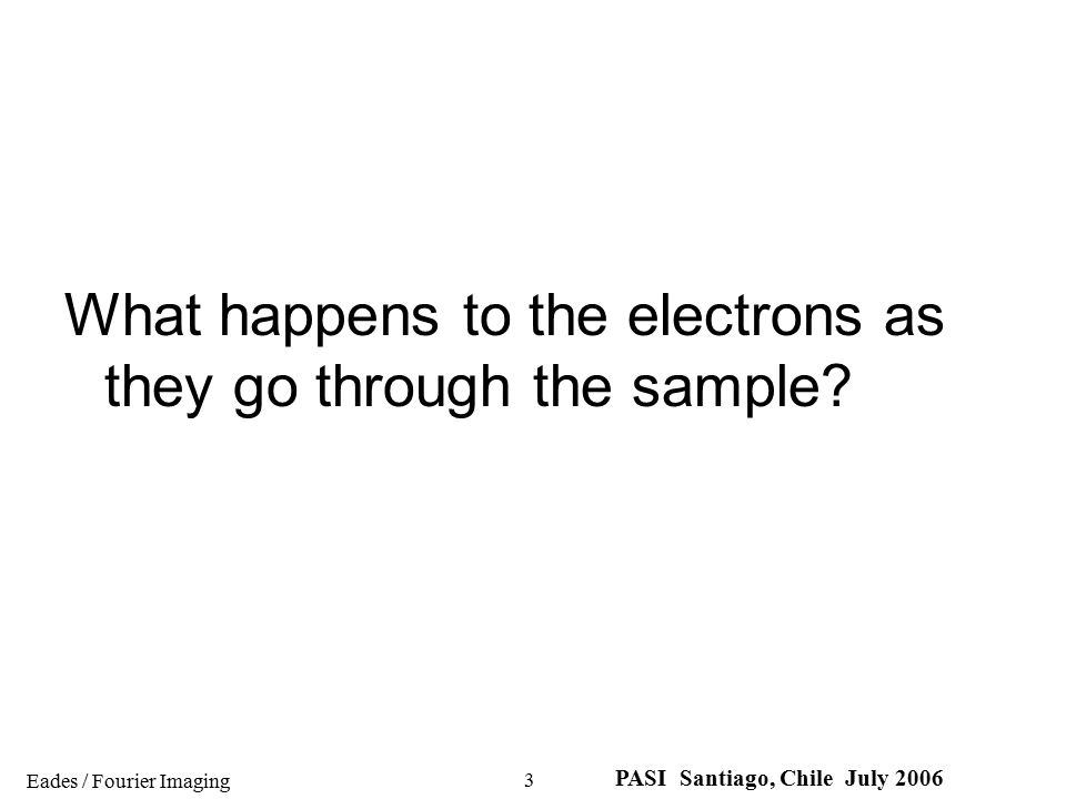 Eades / Fourier Imaging PASI Santiago, Chile July 2006 3 What happens to the electrons as they go through the sample?