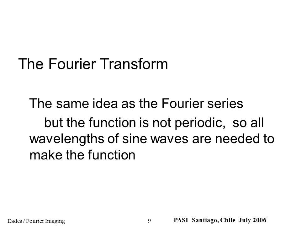 Eades / Fourier Imaging PASI Santiago, Chile July 2006 10 The Fourier Transform Fourier series Fourier transform