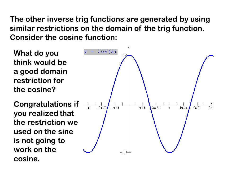 The other inverse trig functions are generated by using similar restrictions on the domain of the trig function.