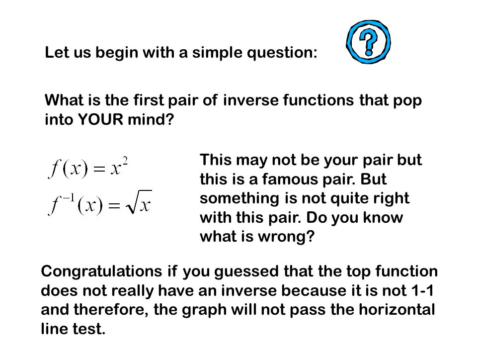 Let us begin with a simple question: What is the first pair of inverse functions that pop into YOUR mind? This may not be your pair but this is a famo