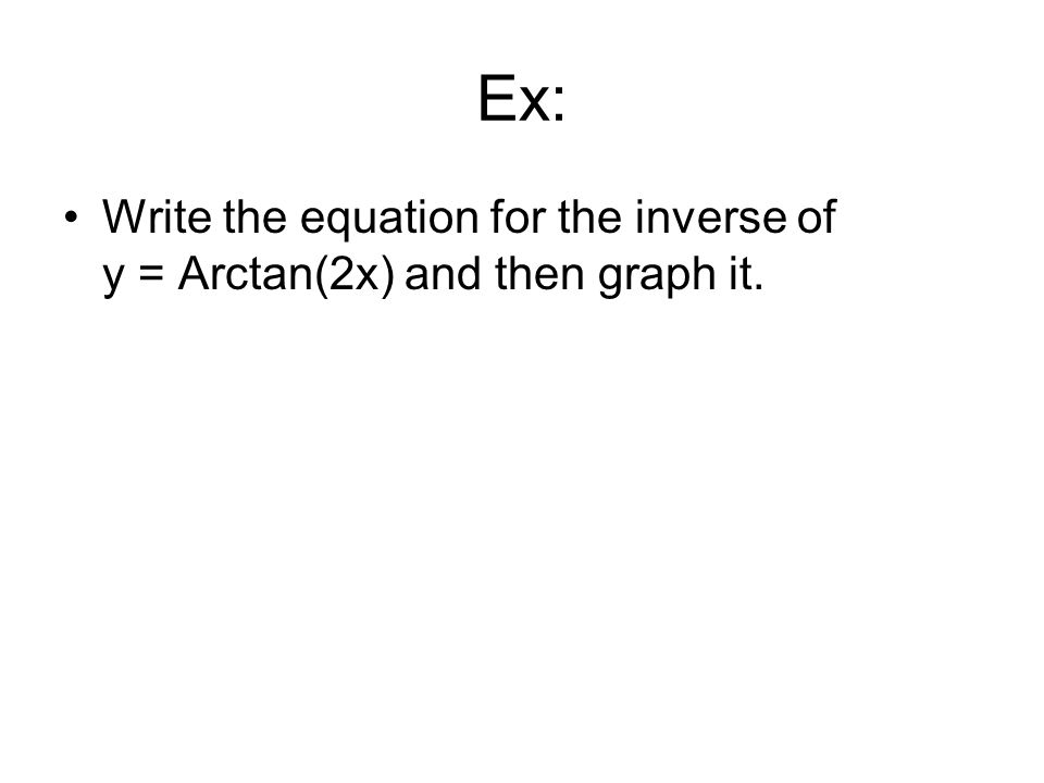 Ex: Write the equation for the inverse of y = Arctan(2x) and then graph it.