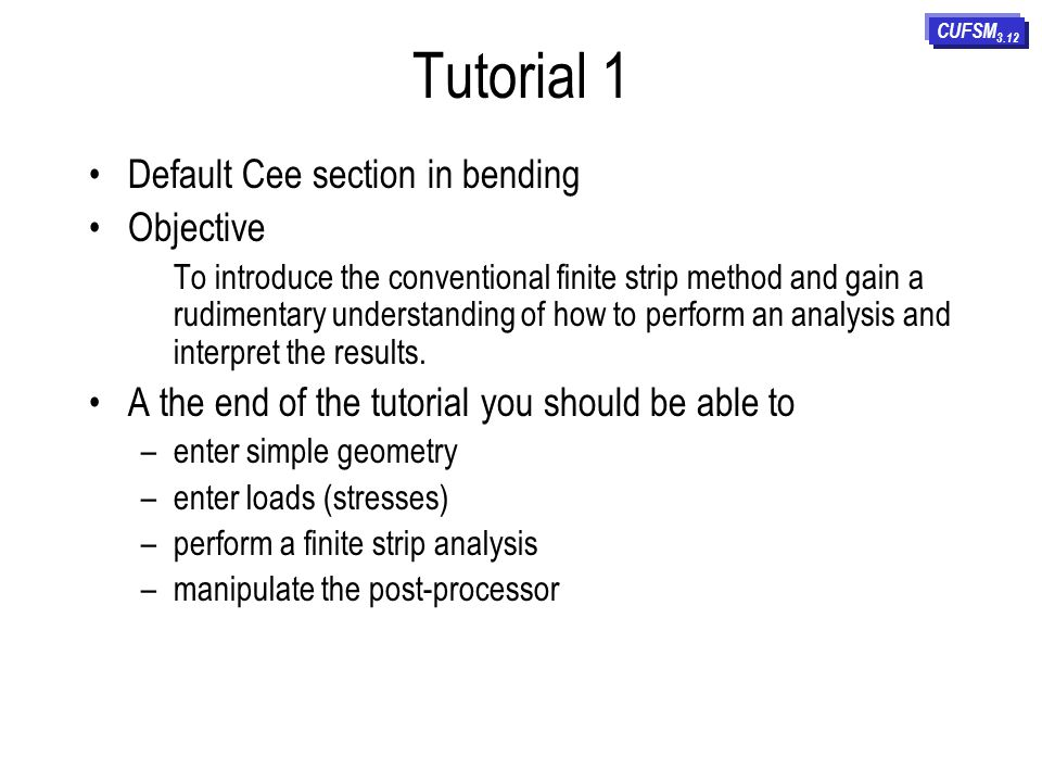 Tutorial 1 Default Cee section in bending Objective To introduce the conventional finite strip method and gain a rudimentary understanding of how to perform an analysis and interpret the results.