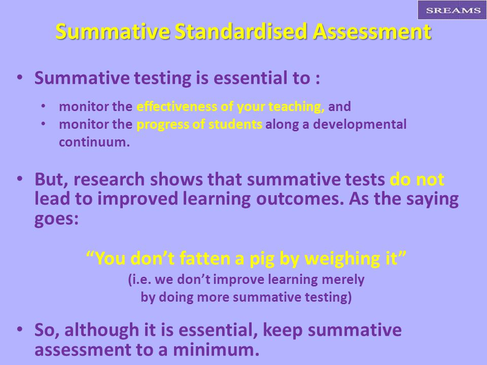 Summative testing is essential to : monitor the effectiveness of your teaching, and monitor the progress of students along a developmental continuum.