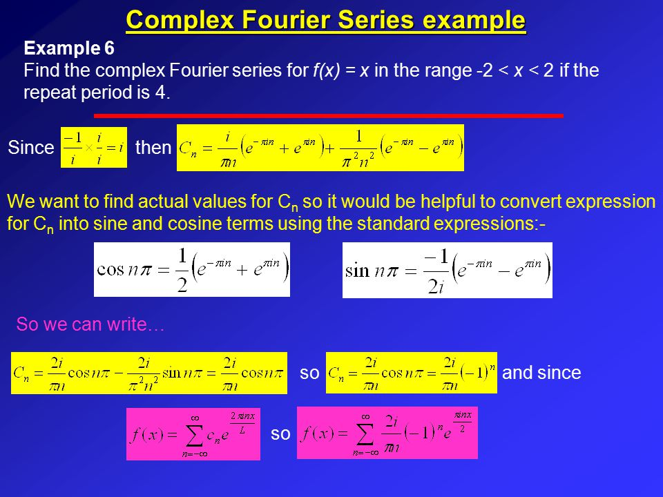Complex Fourier Series example Example 6 Find the complex Fourier series for f(x) = x in the range -2 < x < 2 if the repeat period is 4.