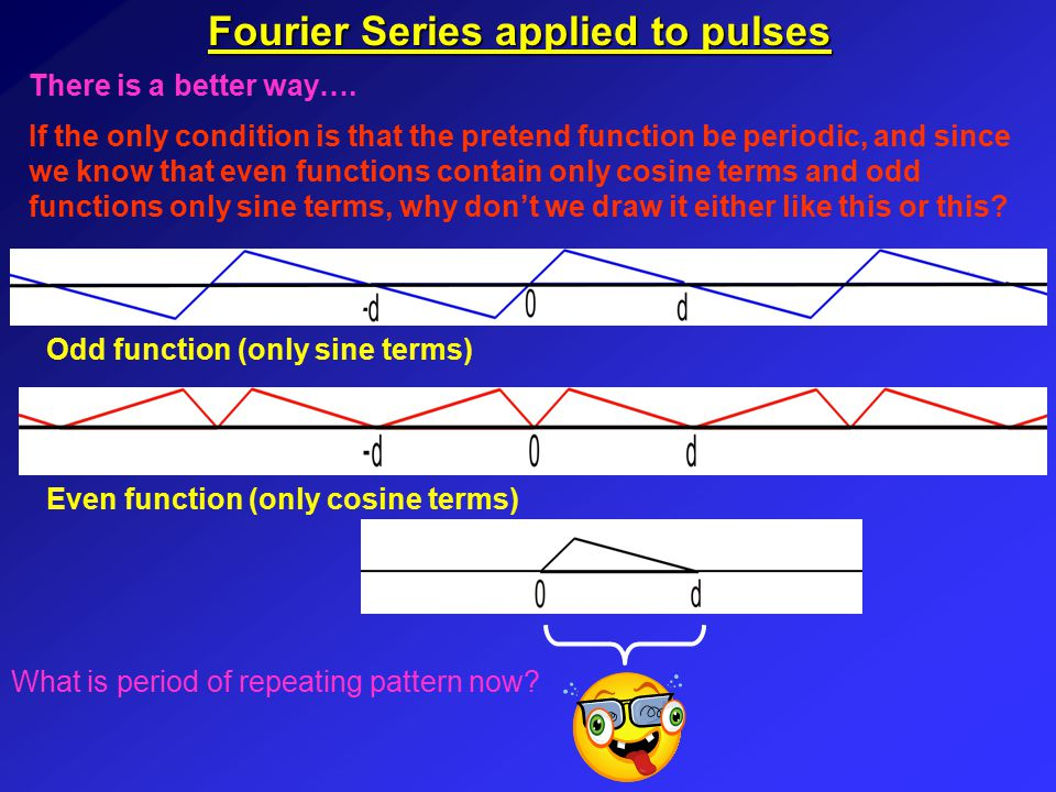 Fourier Series applied to pulses Half-range sine series We saw earlier that for a function with period L the Fourier series is:- where In this case we have a function of period 2d which is odd and so contains only sine terms, so the formulae become:- where Remember, this is all to simplify the Fourier series.