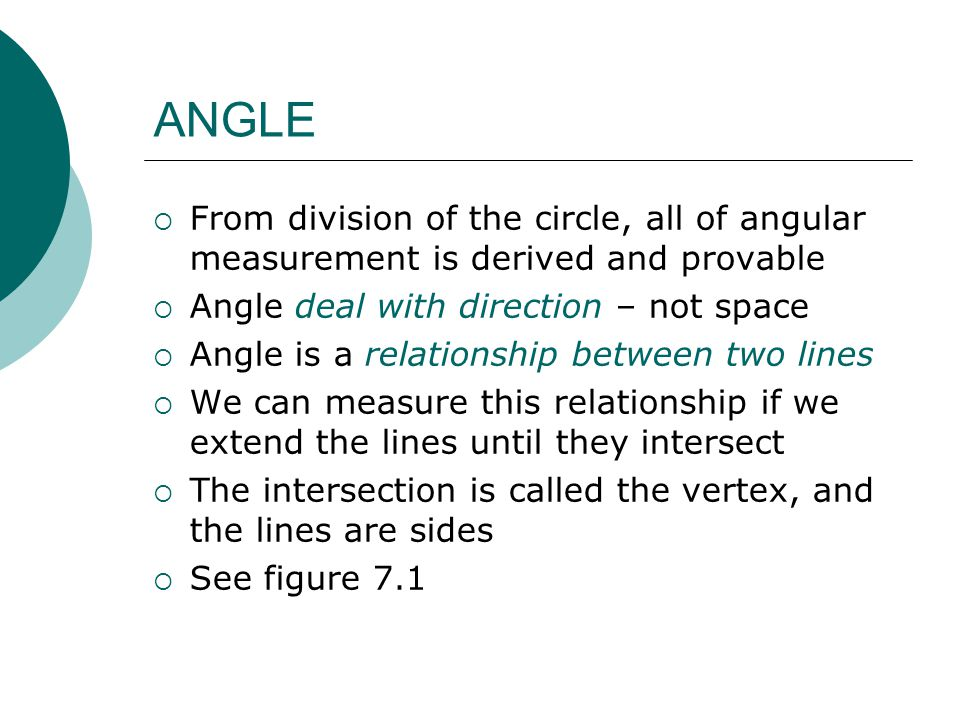 ANGLE  From division of the circle, all of angular measurement is derived and provable  Angle deal with direction – not space  Angle is a relations
