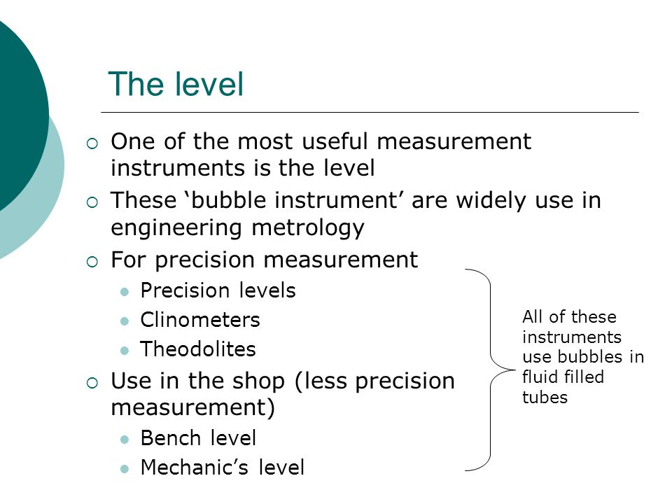 The level  One of the most useful measurement instruments is the level  These 'bubble instrument' are widely use in engineering metrology  For prec